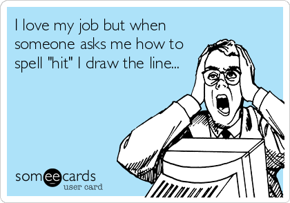 """I love my job but when someone asks me how to spell """"hit"""" I draw the line..."""