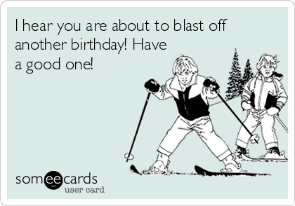 I hear you are about to blast off another birthday! Have a good one!