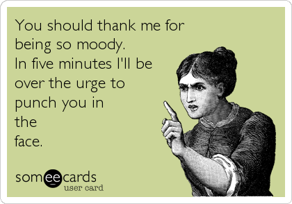 You should thank me for being so moody.  In five minutes I'll be over the urge to punch you in the face.