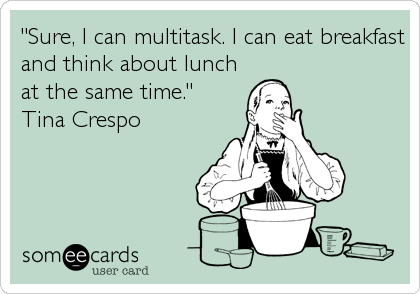 """""""Sure, I can multitask. I can eat breakfast and think about lunch at the same time.""""  Tina Crespo"""