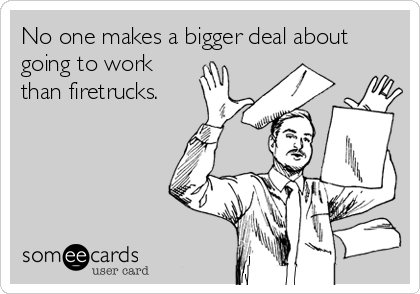 No one makes a bigger deal about going to work than firetrucks.