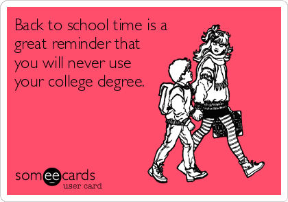 Back to school time is a great reminder that you will never use your college degree.