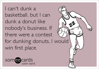 I can't dunk a basketball, but I can dunk a donut like nobody's business. If there were a contest for dunking donuts, I would win first place.