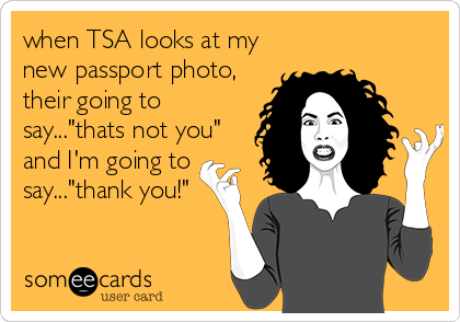"""when TSA looks at my new passport photo, their going to say...""""thats not you"""" and I'm going to say...""""thank you!"""""""