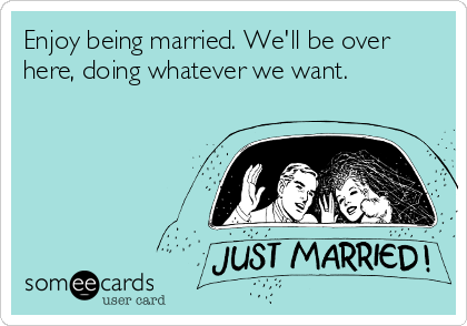 Enjoy being married. We'll be over here, doing whatever we want.