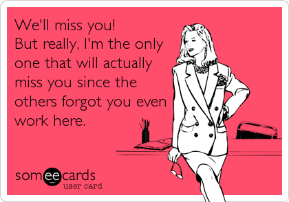 We'll miss you!   But really, I'm the only one that will actually miss you since the others forgot you even work here.