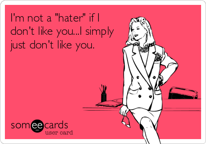 "I'm not a ""hater"" if I don't like you...I simply just don't like you."