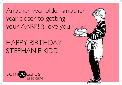 Another year older, another year closer to getting your AARP! ;) love you!  HAPPY BIRTHDAY STEPHANIE KIDD!