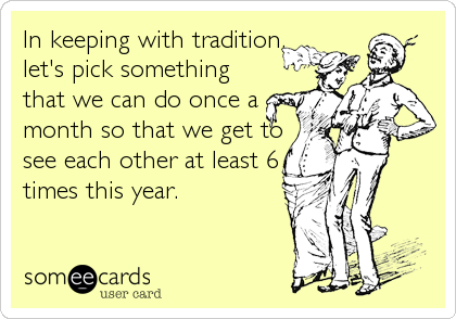 In keeping with tradition, let's pick something that we can do once a month so that we get to see each other at least 6 times this year.