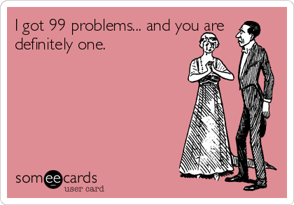I got 99 problems... and you are definitely one.