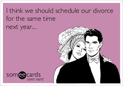 I think we should schedule our divorce for the same time next year....