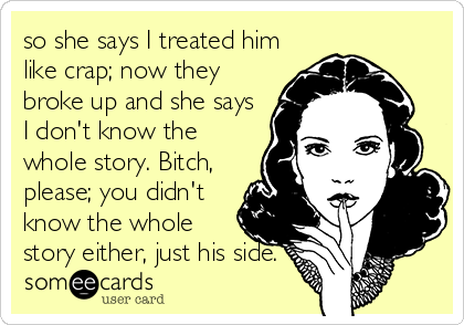 so she says I treated him like crap; now they broke up and she says I don't know the whole story. Bitch, please; you didn't know the whole story either, just his side.