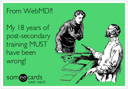 From WebMD?!  My 18 years of  post-secondary training MUST have been  wrong!