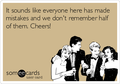 It sounds like everyone here has made mistakes and we don't remember half of them. Cheers!