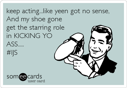 keep acting...like yeen got no sense,  And my shoe gone  get the starring role in KICKING YO  ASS.....              #IJS