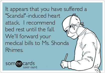 "It appears that you have suffered a ""Scandal""-induced heart attack.  I recommend bed rest until the fall. We'll forward your  medical bills to Ms. Shonda Rhimes."