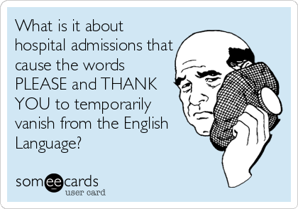 What is it about hospital admissions that cause the words PLEASE and THANK YOU to temporarily vanish from the English Language?
