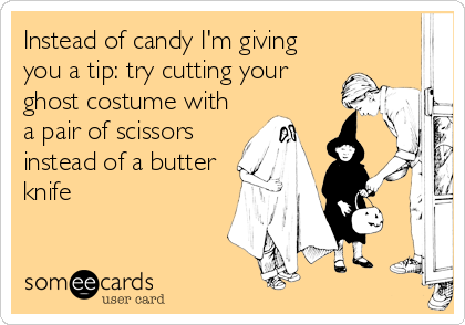 Instead of candy I'm giving you a tip: try cutting your ghost costume with a pair of scissors instead of a butter knife