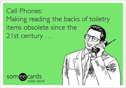 Cell Phones: Making reading the backs of toiletry items obsolete since the 21st century . . .