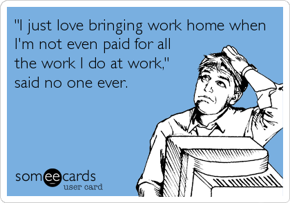 """I just love bringing work home when I'm not even paid for all the work I do at work,"" said no one ever."