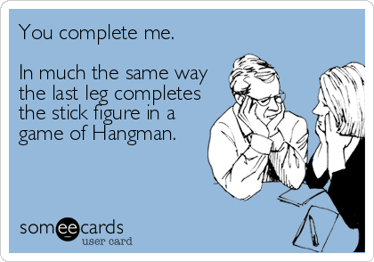 You complete me.  In much the same way the last leg completes the stick figure in a game of Hangman.