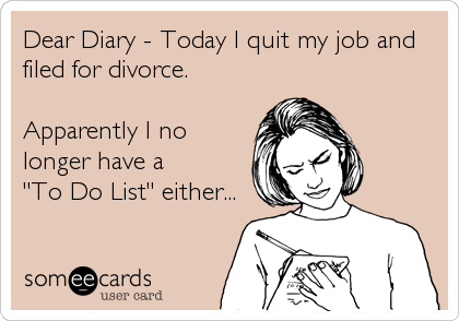 """Dear Diary - Today I quit my job and filed for divorce.  Apparently I no longer have a   """"To Do List"""" either..."""