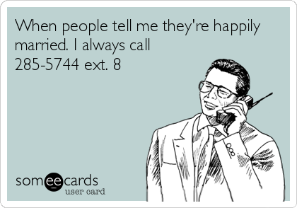 When people tell me they're happily married. I always call 285-5744 ext. 8