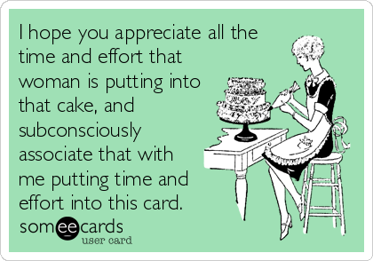 I hope you appreciate all the time and effort that woman is putting into that cake, and subconsciously associate that with me putting time and effort into this card.