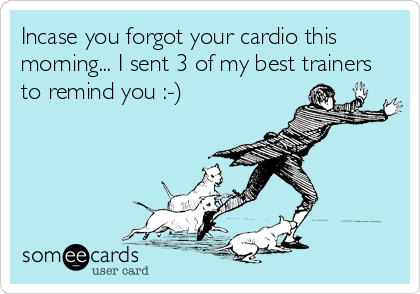 Incase you forgot your cardio this morning... I sent 3 of my best trainers to remind you :-)