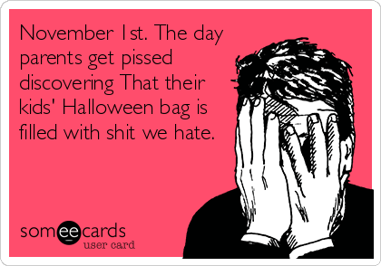November 1st. The day parents get pissed discovering That their kids' Halloween bag is filled with shit we hate.