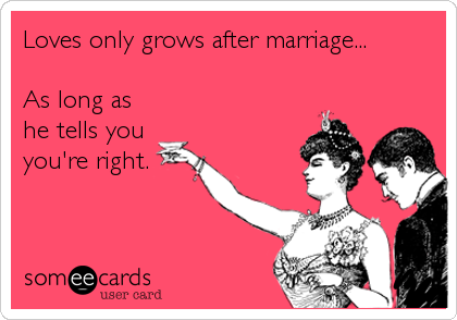 Loves only grows after marriage...  As long as he tells you you're right.