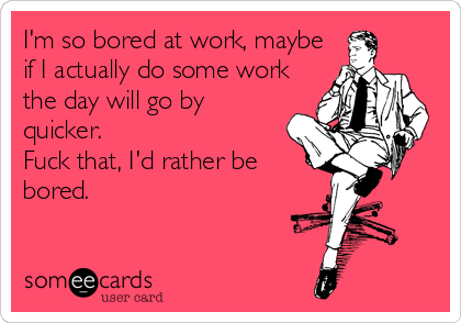 I'm so bored at work, maybe if I actually do some work the day will go by quicker. Fuck that, I'd rather be bored.