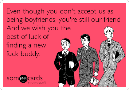 Even though you don't accept us as being boyfriends, you're still our friend. And we wish you the best of luck of  finding a new fuck buddy.