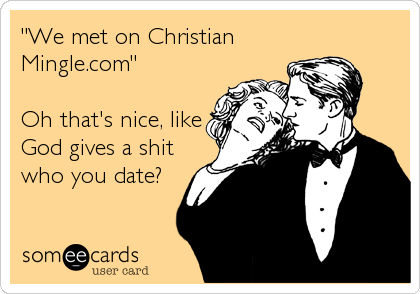 """We met on Christian Mingle.com""  Oh that's nice, like God gives a shit who you date?"