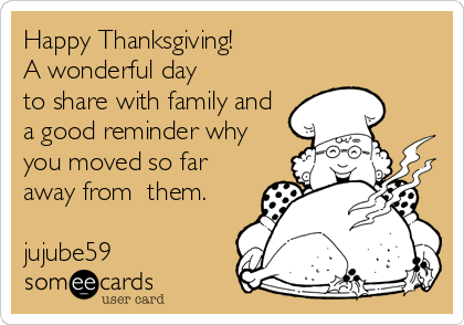 Happy Thanksgiving!                        A wonderful day to share with family and a good reminder why you moved so far away from  them.          jujube59