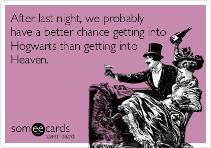 After last night, we probably have a better chance getting into Hogwarts than getting into Heaven.