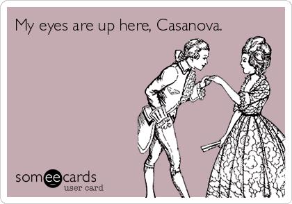 My eyes are up here, Casanova.