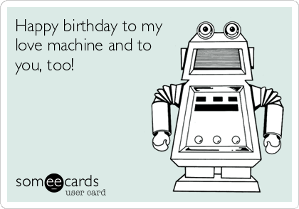 Happy birthday to my love machine and to you, too!