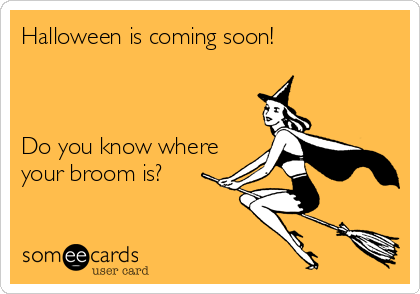 Halloween is coming soon!    Do you know where your broom is?