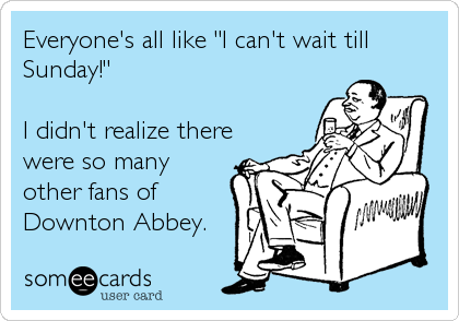 "Everyone's all like ""I can't wait till Sunday!""  I didn't realize there were so many other fans of Downton Abbey."