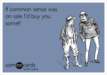 If common sense was on sale I'd buy you some!!