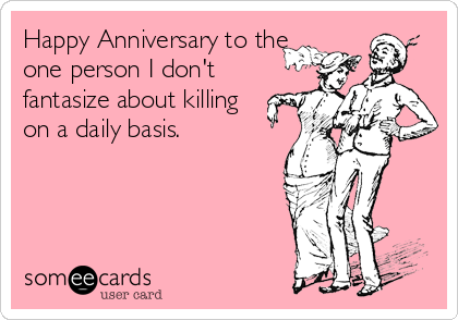 Happy Anniversary to the one person I don't fantasize about killing on a daily basis.