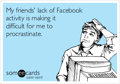 My friends' lack of Facebook activity is making it difficult for me to procrastinate.