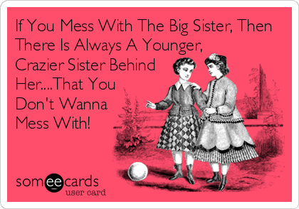 If You Mess With The Big Sister, Then There Is Always A Younger, Crazier Sister Behind Her....That You Don't Wanna Mess With!