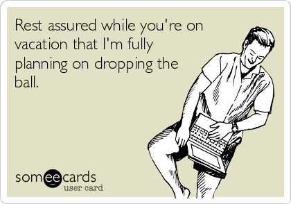 someecards.com - Rest assured while you're on vacation that I'm fully planning on dropping the ball.
