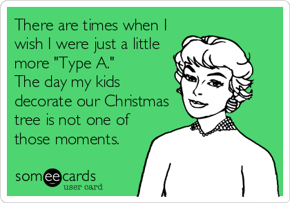 """There are times when I wish I were just a little more """"Type A.""""   The day my kids decorate our Christmas tree is not one of those moments."""