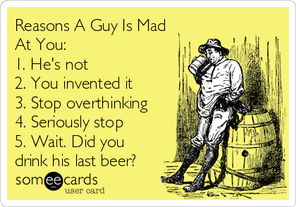 Reasons A Guy Is Mad At You: 1. He's not 2. You invented it 3. Stop overthinking 4. Seriously stop 5. Wait. Did you drink his last beer?