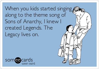 When you kids started singing along to the theme song of Sons of Anarchy, I knew I created Legends. The Legacy lives on.