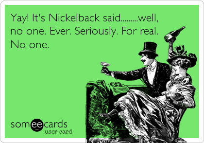 Yay! It's Nickelback said.........well, no one. Ever. Seriously. For real. No one.
