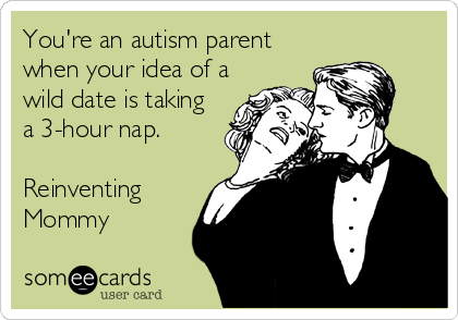 You're an autism parent when your idea of a wild date is taking a 3-hour nap.  Reinventing Mommy